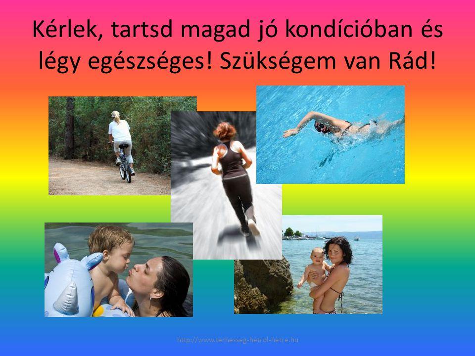 Kérlek, tartsd magad jó kondícióban és légy egészséges! Szükségem van Rád! http://www.terhesseg-hetrol-hetre.hu