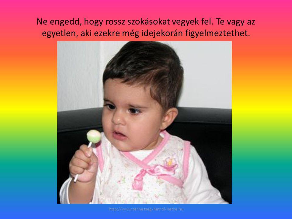 Ne engedd, hogy rossz szokásokat vegyek fel. Te vagy az egyetlen, aki ezekre még idejekorán figyelmeztethet. http://www.terhesseg-hetrol-hetre.hu