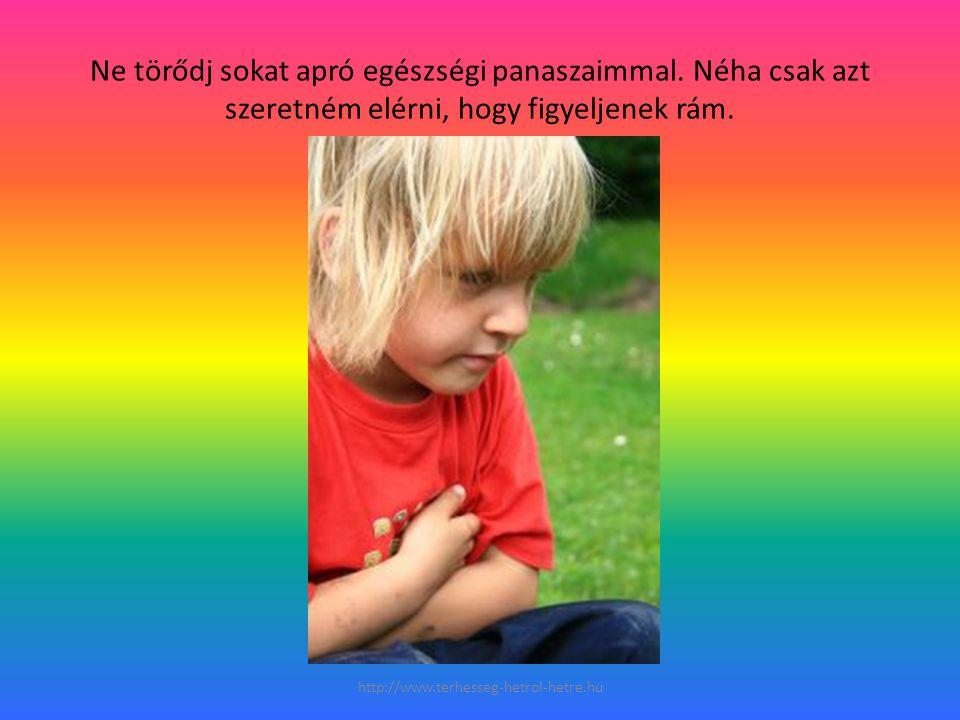 Ne törődj sokat apró egészségi panaszaimmal. Néha csak azt szeretném elérni, hogy figyeljenek rám. http://www.terhesseg-hetrol-hetre.hu