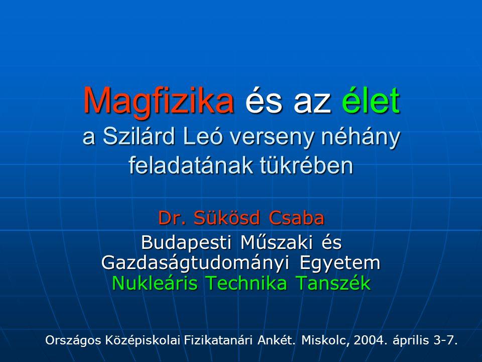 Magfizika és az élet a Szilárd Leó verseny néhány feladatának tükrében Dr. Sükösd Csaba Budapesti Műszaki és Gazdaságtudományi Egyetem Nukleáris Techn