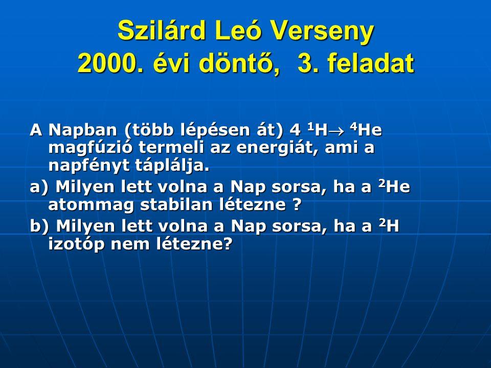 Szilárd Leó Verseny 2000. évi döntő, 3. feladat A Napban (több lépésen át) 4 1 H 4 He magfúzió termeli az energiát, ami a napfényt táplálja. a) Milye