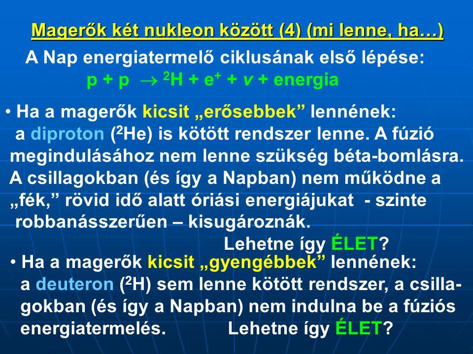 """Magerők két nukleon között (4) (mi lenne, ha…) A Nap energiatermelő ciklusának első lépése: p + p  2 H + e + + v + energia • Ha a magerők kicsit """"gye"""