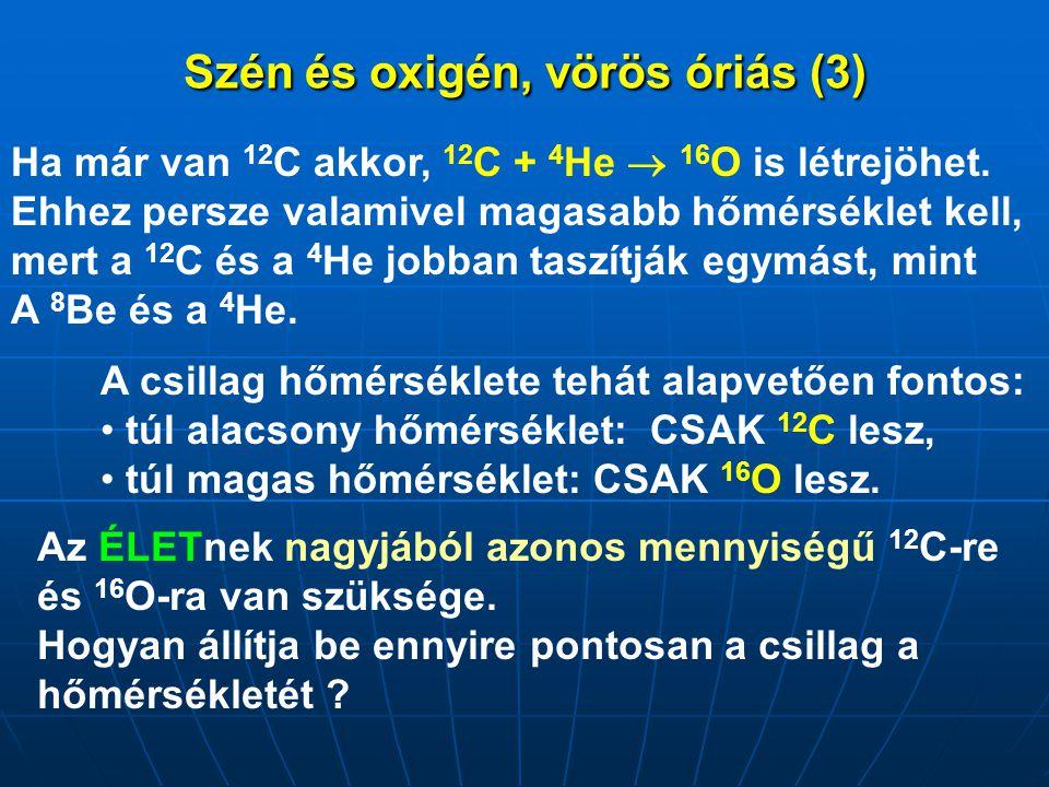 Szén és oxigén, vörös óriás (3) Ha már van 12 C akkor, 12 C + 4 He  16 O is létrejöhet. Ehhez persze valamivel magasabb hőmérséklet kell, mert a 12 C