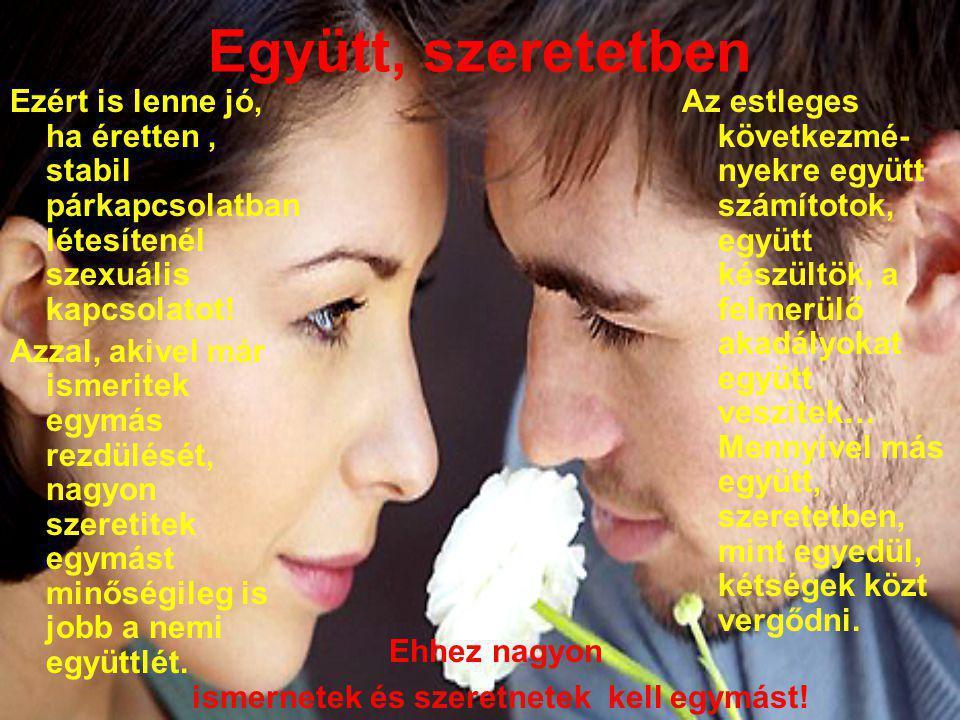 Együtt, szeretetben Ezért is lenne jó, ha éretten, stabil párkapcsolatban létesítenél szexuális kapcsolatot! Azzal, akivel már ismeritek egymás rezdül