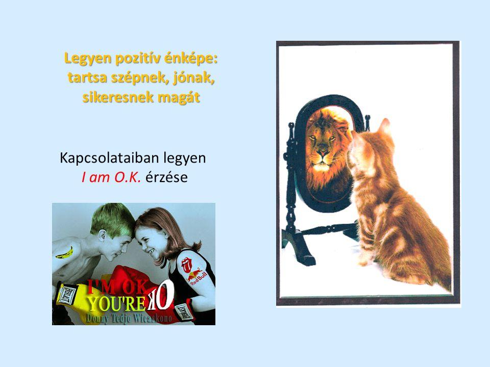 Legyen pozitív énképe: tartsa szépnek, jónak, sikeresnek magát Kapcsolataiban legyen I am O.K.