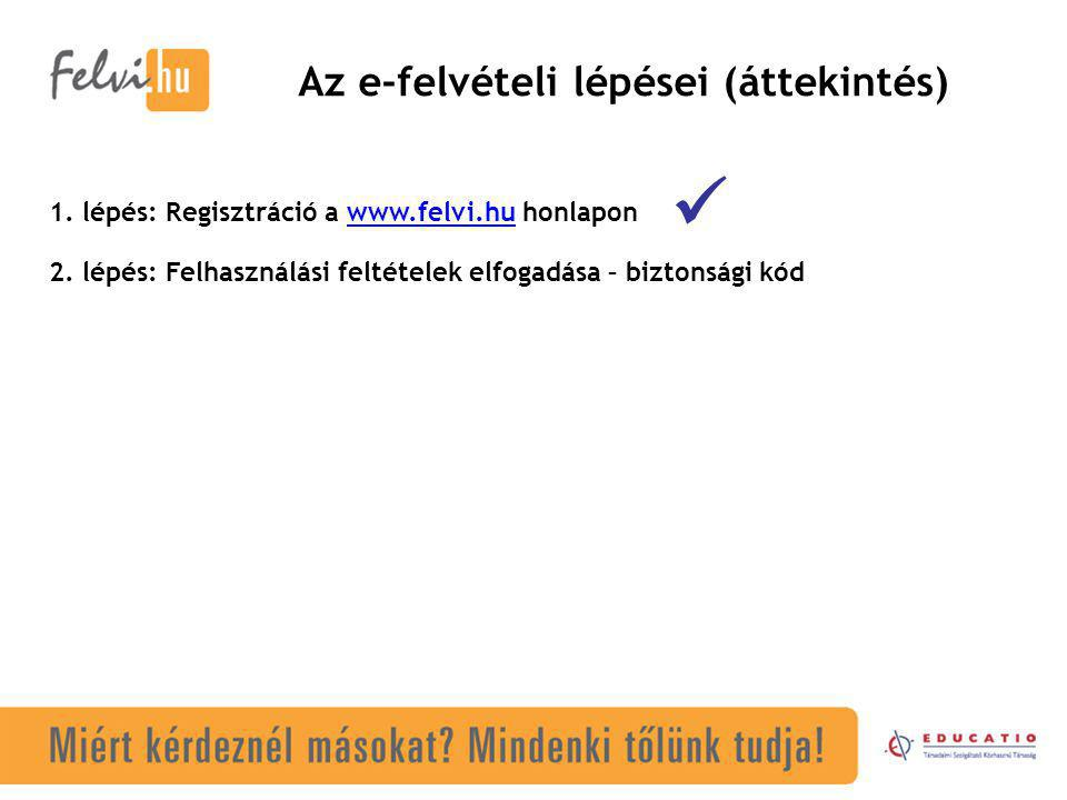 Az e-felvételi lépései (áttekintés) 1. lépés: Regisztráció a www.felvi.hu honlaponwww.felvi.hu  2. lépés: Felhasználási feltételek elfogadása – bizto