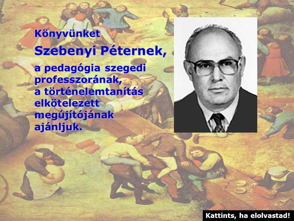 Könyvünket Szebenyi Péternek, a pedagógia szegedi professzorának, a történelemtanítás elkötelezettmegújítójánakajánljuk.
