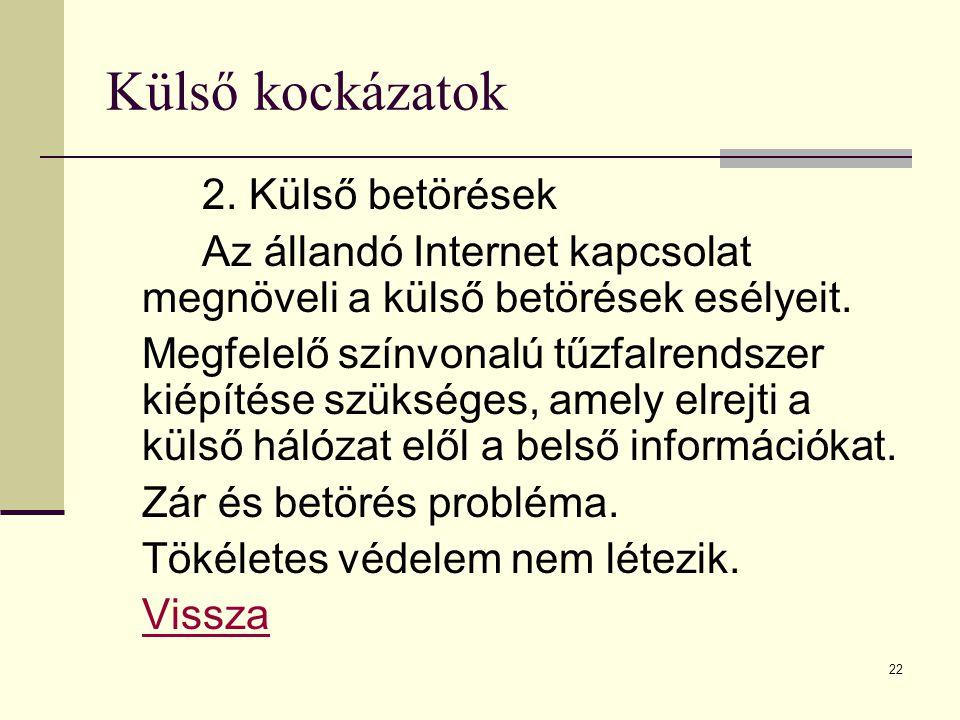 22 Külső kockázatok 2. Külső betörések Az állandó Internet kapcsolat megnöveli a külső betörések esélyeit. Megfelelő színvonalú tűzfalrendszer kiépíté