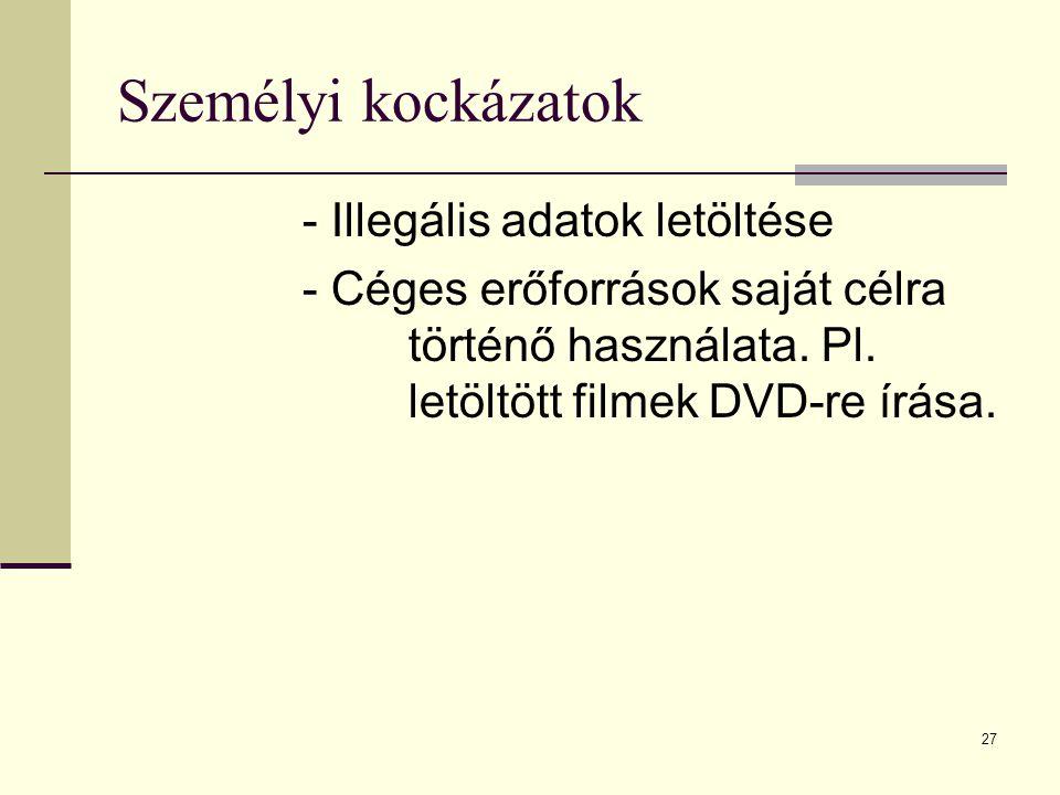 27 Személyi kockázatok - Illegális adatok letöltése - Céges erőforrások saját célra történő használata. Pl. letöltött filmek DVD-re írása.