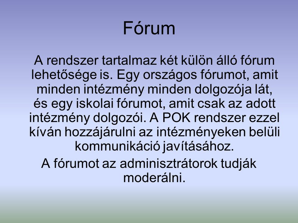 Fórum A rendszer tartalmaz két külön álló fórum lehetősége is. Egy országos fórumot, amit minden intézmény minden dolgozója lát, és egy iskolai fórumo