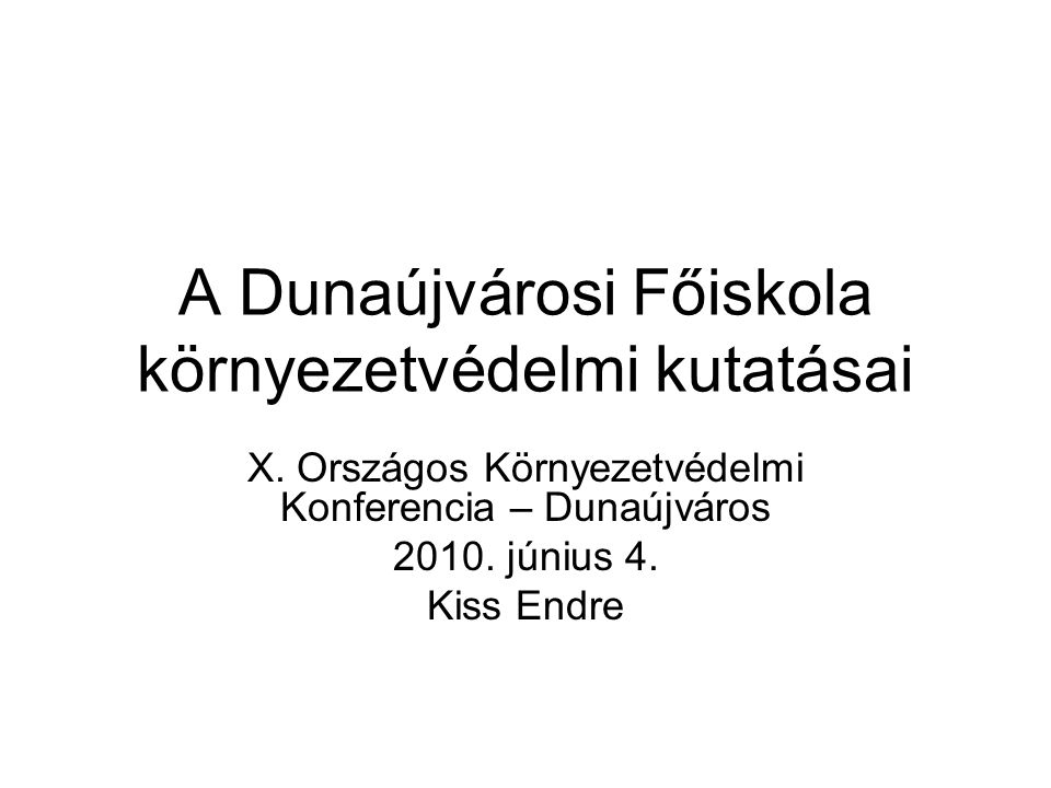 A Dunaújvárosi Főiskola környezetvédelmi kutatásai X. Országos Környezetvédelmi Konferencia – Dunaújváros 2010. június 4. Kiss Endre