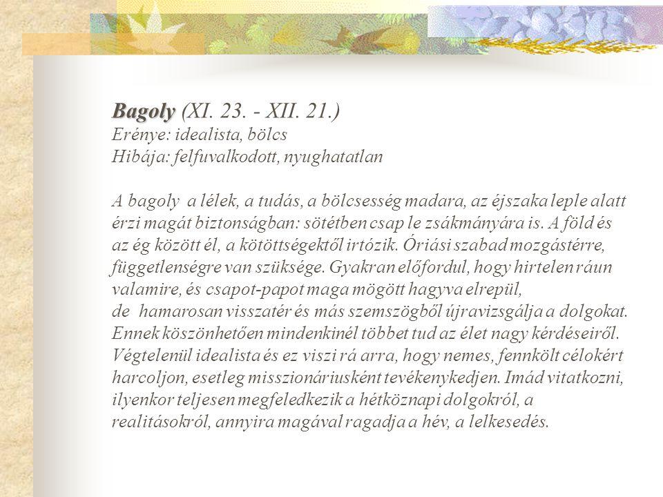 Bagoly Bagoly (XI. 23. - XII. 21.) Erénye: idealista, bölcs Hibája: felfuvalkodott, nyughatatlan A bagoly a lélek, a tudás, a bölcsesség madara, az éj