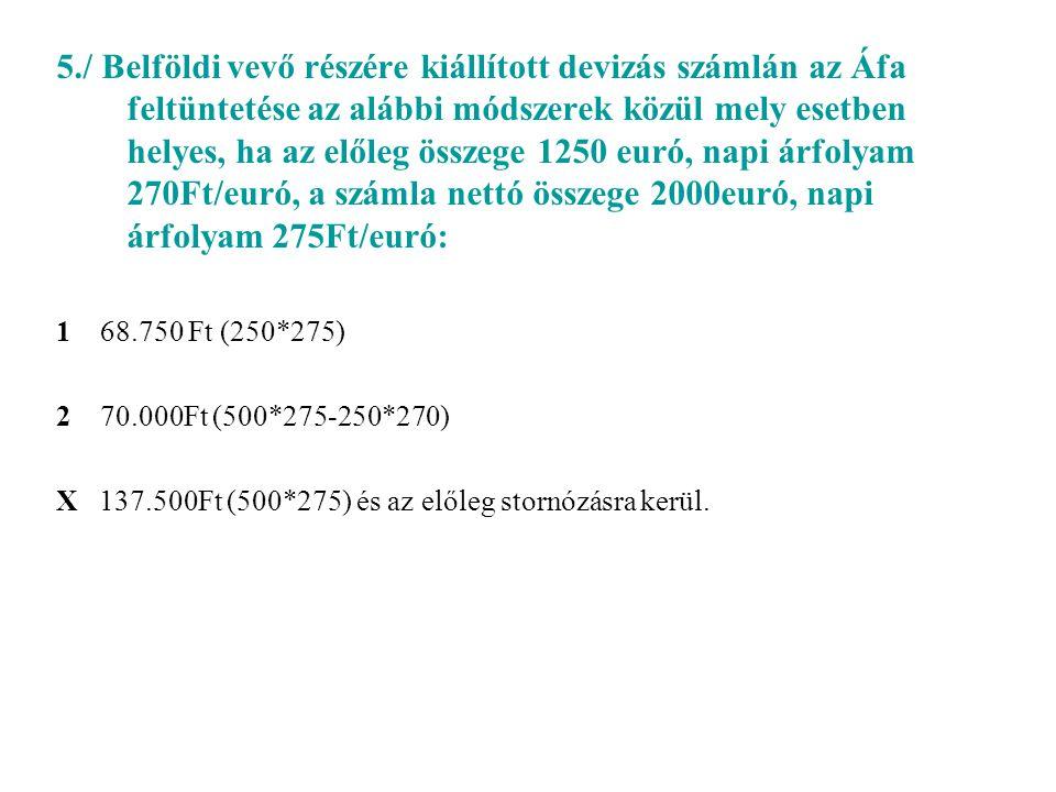 5./ Belföldi vevő részére kiállított devizás számlán az Áfa feltüntetése az alábbi módszerek közül mely esetben helyes, ha az előleg összege 1250 euró