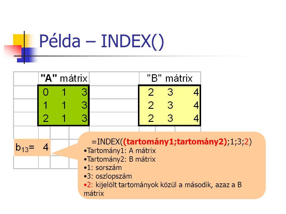 Példa – INDEX() =INDEX((tartomány1;tartomány2);1;3;2) •Tartomány1: A mátrix •Tartomány2: B mátrix •1: sorszám •3: oszlopszám •2: kijelölt tartományok közül a második, azaz a B mátrix