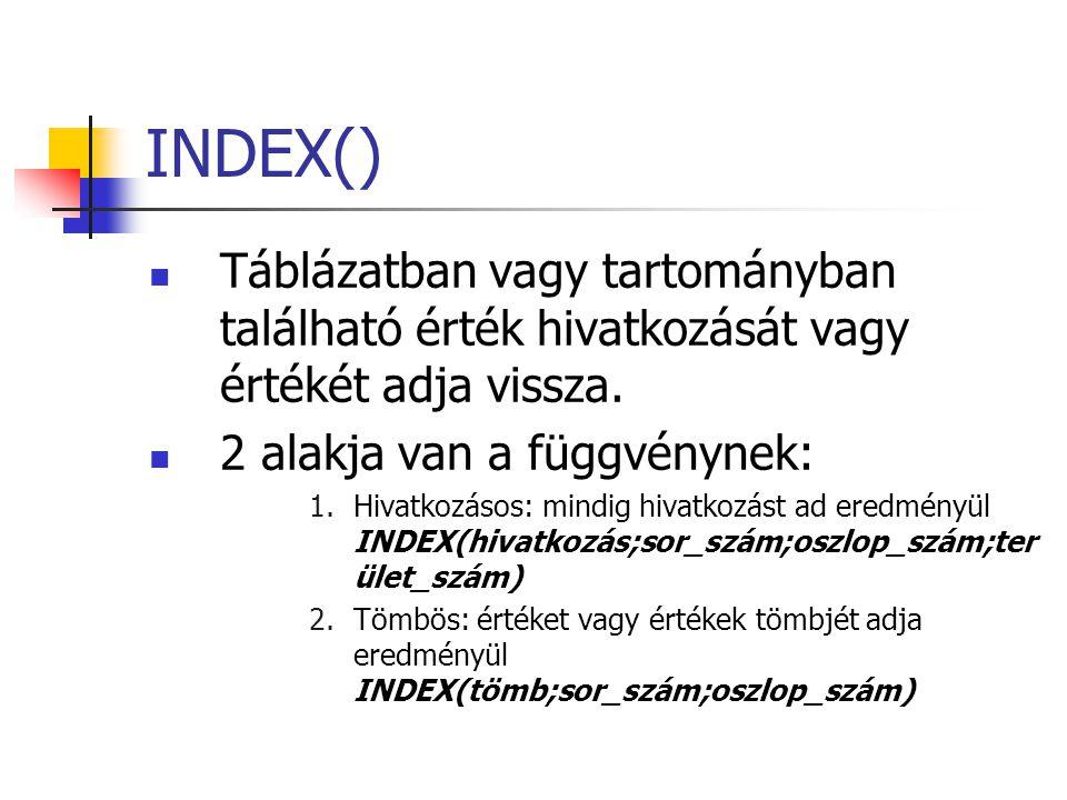 INDEX()  Táblázatban vagy tartományban található érték hivatkozását vagy értékét adja vissza.  2 alakja van a függvénynek: 1.Hivatkozásos: mindig hi
