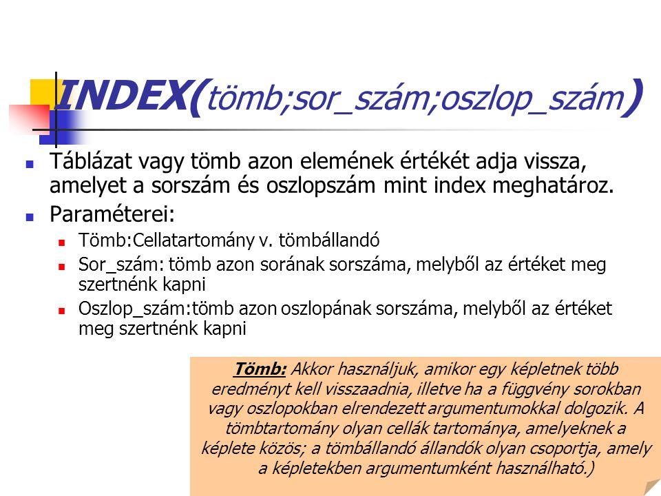 INDEX( tömb;sor_szám;oszlop_szám )  Táblázat vagy tömb azon elemének értékét adja vissza, amelyet a sorszám és oszlopszám mint index meghatároz.  Pa