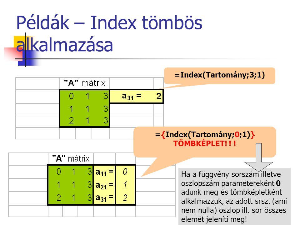 Példák – Index tömbös alkalmazása =Index(Tartomány;3;1) ={Index(Tartomány;0;1)} TÖMBKÉPLET! ! ! Ha a függvény sorszám illetve oszlopszám paraméterekén