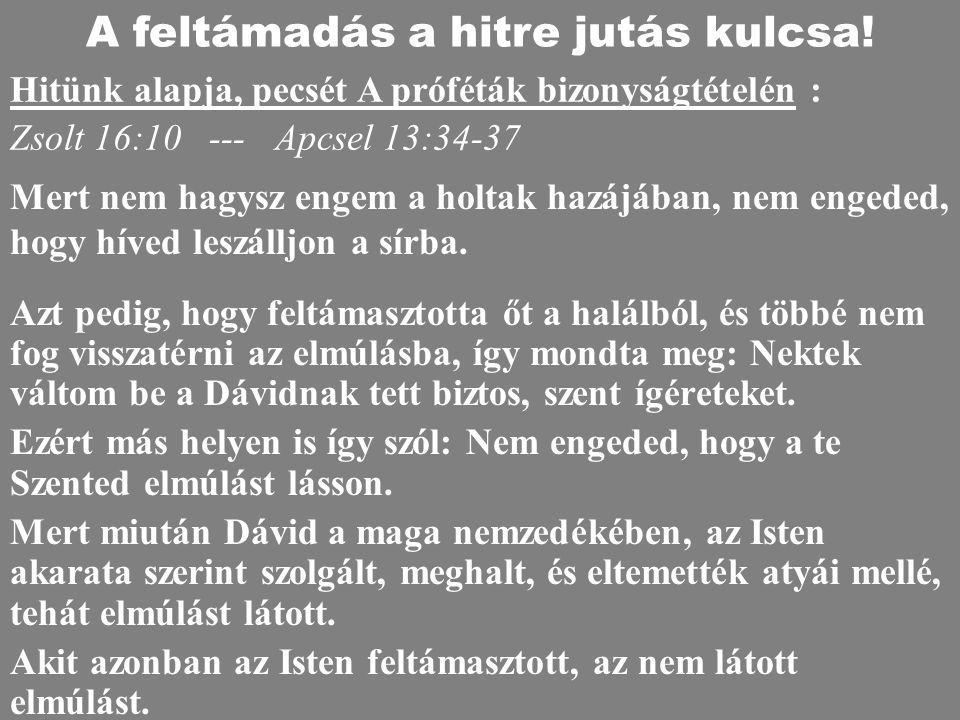 Zsolt 16:10 --- Apcsel 13:34-37 Azt pedig, hogy feltámasztotta őt a halálból, és többé nem fog visszatérni az elmúlásba, így mondta meg: Nektek váltom