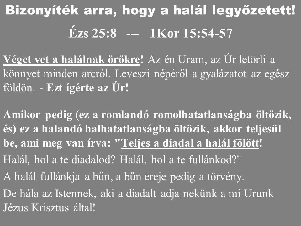 Ézs 25:8 --- 1Kor 15:54-57 Amikor pedig (ez a romlandó romolhatatlanságba öltözik, és) ez a halandó halhatatlanságba öltözik, akkor teljesül be, ami m
