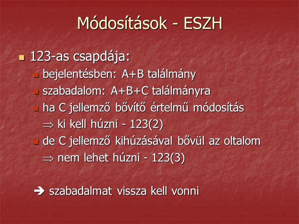 Módosítások - ESZH  123-as csapdája:  bejelentésben: A+B találmány  szabadalom: A+B+C találmányra  ha C jellemző bővítő értelmű módosítás  ki kell húzni - 123(2)  de C jellemző kihúzásával bővül az oltalom  nem lehet húzni - 123(3)  szabadalmat vissza kell vonni