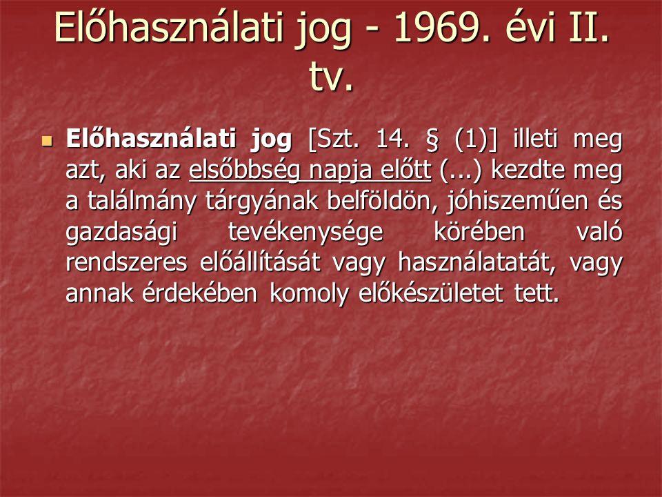 Előhasználati jog - 1969. évi II. tv.  Előhasználati jog [Szt. 14. § (1)] illeti meg azt, aki az elsőbbség napja előtt (...) kezdte meg a találmány t