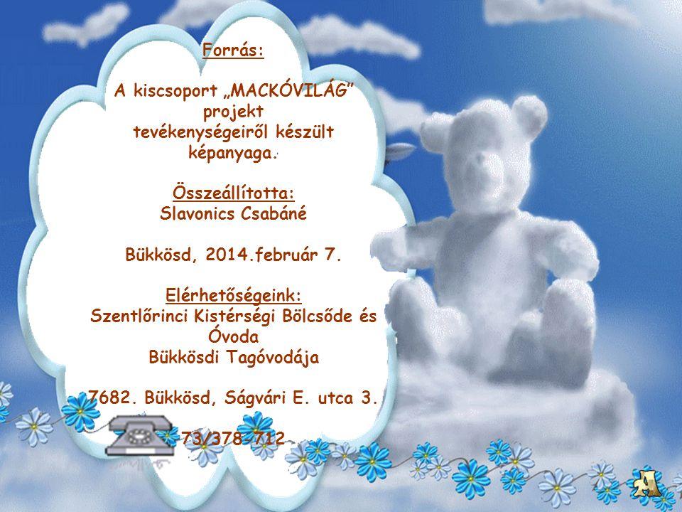 """Forrás: A kiscsoport """"MACKÓVILÁG"""" projekt tevékenységeiről készült képanyaga. Összeállította: Slavonics Csabáné Bükkösd, 2014.február 7. Elérhetőségei"""
