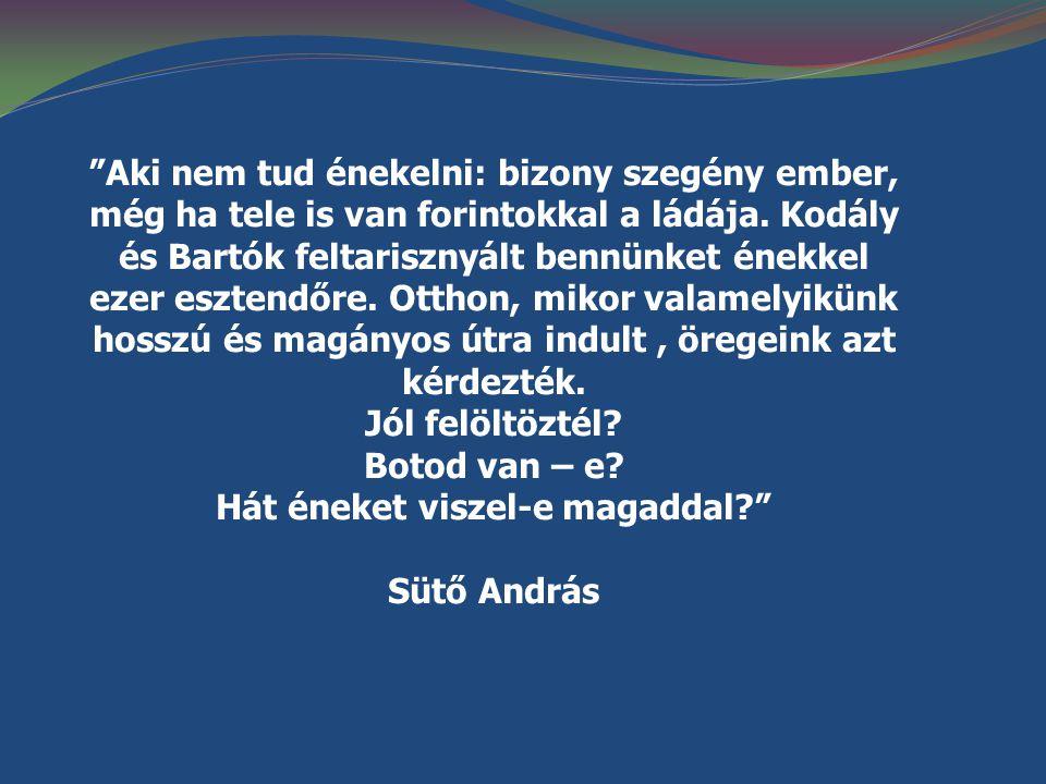 """""""Aki nem tud énekelni: bizony szegény ember, még ha tele is van forintokkal a ládája. Kodály és Bartók feltarisznyált bennünket énekkel ezer esztendőr"""