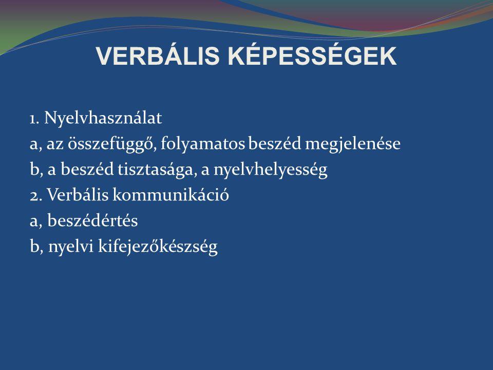 VERBÁLIS KÉPESSÉGEK 1. Nyelvhasználat a, az összefüggő, folyamatos beszéd megjelenése b, a beszéd tisztasága, a nyelvhelyesség 2. Verbális kommunikáci