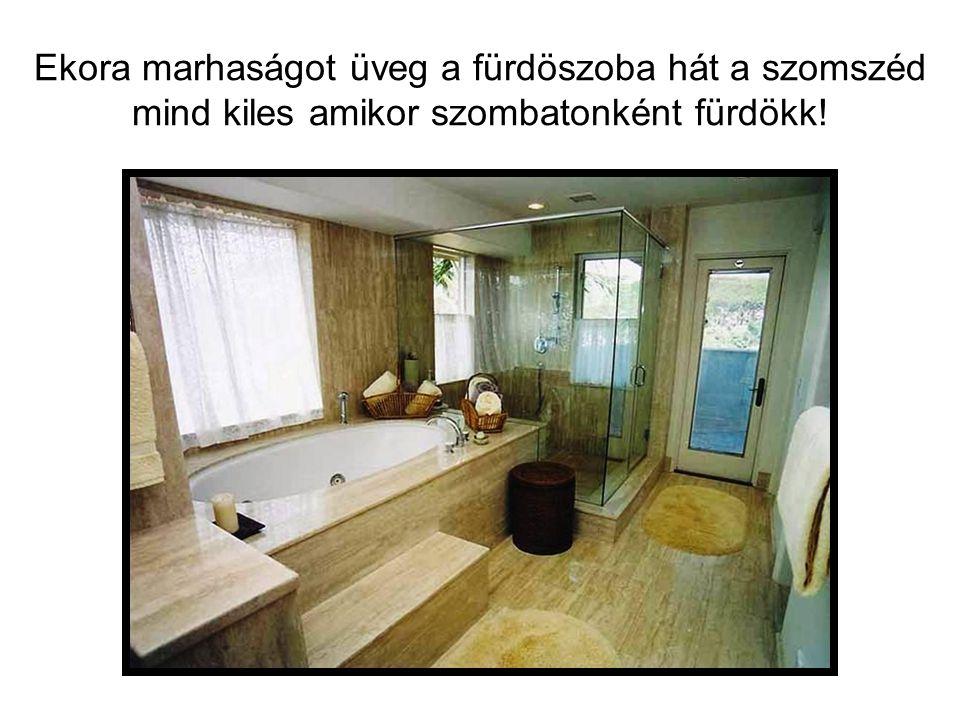 Ekora marhaságot üveg a fürdöszoba hát a szomszéd mind kiles amikor szombatonként fürdökk!