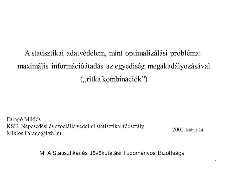 """1 A statisztikai adatvédelem, mint optimalizálási probléma: maximális információátadás az egyediség megakadályozásával (""""ritka kombinációk ) Faragó Miklós KSH, Népesedési és szociális védelmi statisztikai főosztály Miklos.Farago@ksh.hu 2002."""
