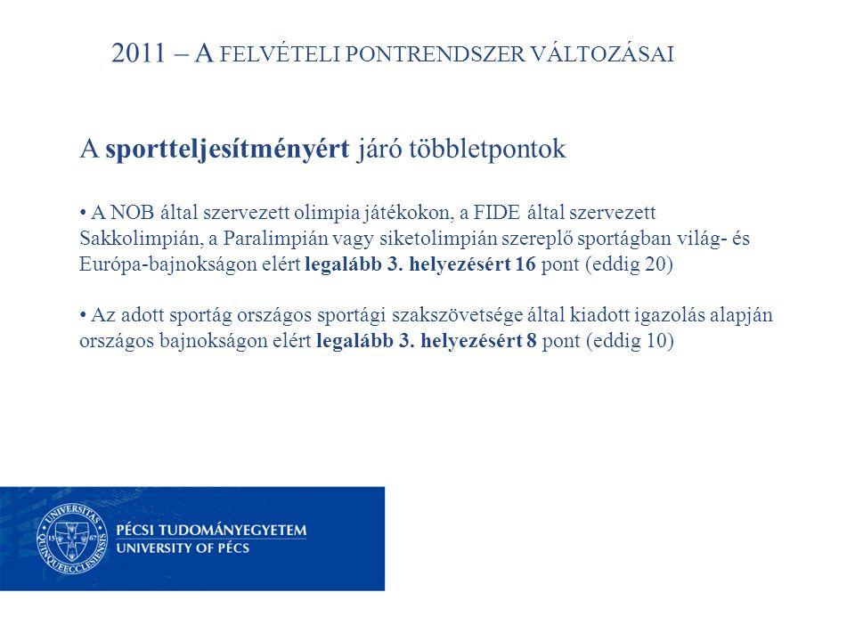 2011 – A FELVÉTELI PONTRENDSZER VÁLTOZÁSAI A sportteljesítményért járó többletpontok • A NOB által szervezett olimpia játékokon, a FIDE által szervezett Sakkolimpián, a Paralimpián vagy siketolimpián szereplő sportágban világ- és Európa-bajnokságon elért legalább 3.