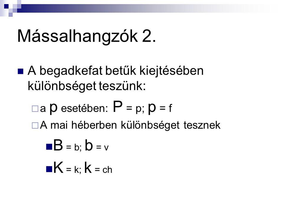Mássalhangzók 2.  A begadkefat betűk kiejtésében különbséget teszünk:  a p esetében: P = p; p = f  A mai héberben különbséget tesznek  B = b; b =