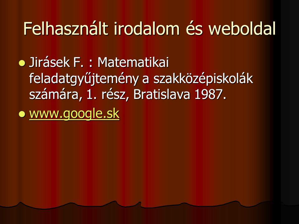 Felhasznált irodalom és weboldal  Jirásek F. : Matematikai feladatgyűjtemény a szakközépiskolák számára, 1. rész, Bratislava 1987.  www.google.sk ww