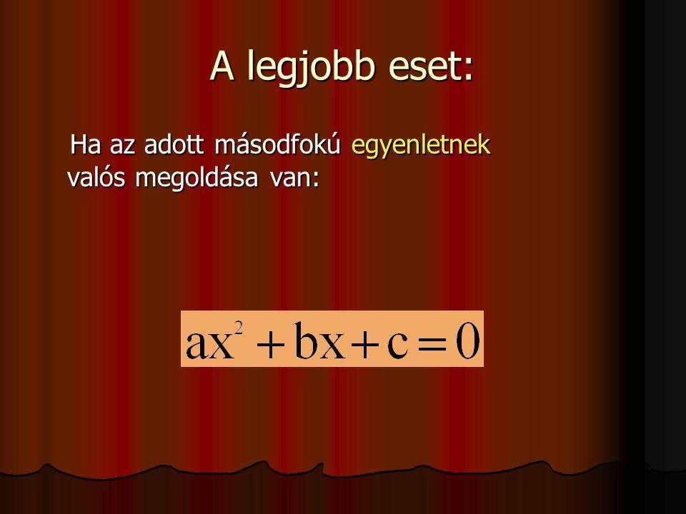 A legjobb eset: Ha az adott másodfokú egyenletnek valós megoldása van: Ha az adott másodfokú egyenletnek valós megoldása van: