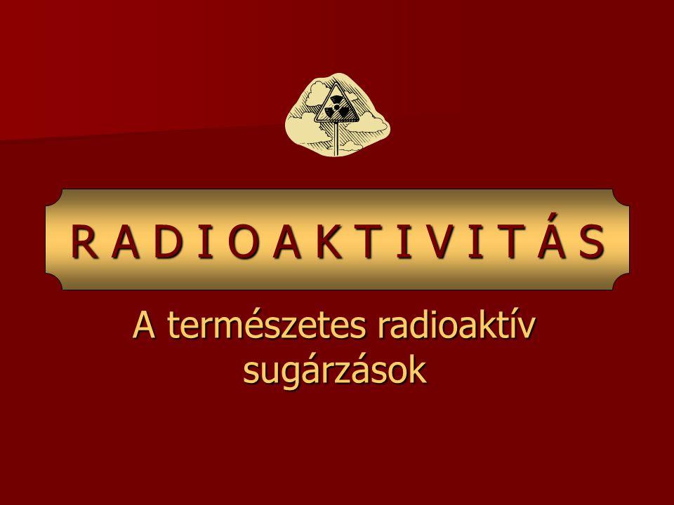 A természetes radioaktív sugárzások R A D I O A K T I V I T Á S