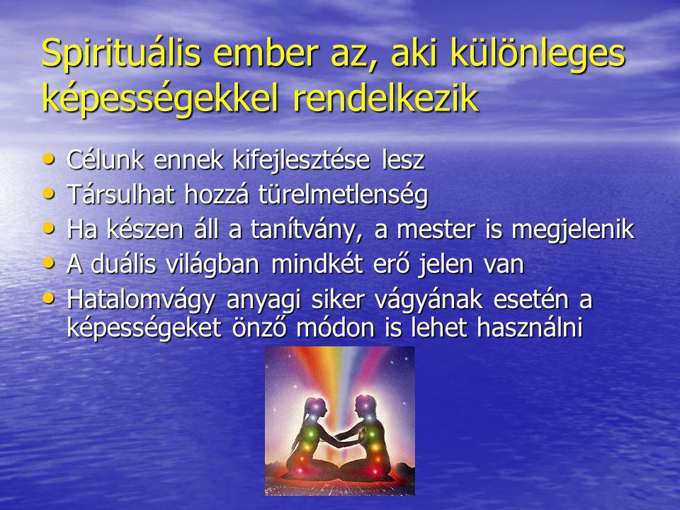 Spirituális ember az, aki különleges képességekkel rendelkezik • Célunk ennek kifejlesztése lesz • Társulhat hozzá türelmetlenség • Ha készen áll a tanítvány, a mester is megjelenik • A duális világban mindkét erő jelen van • Hatalomvágy anyagi siker vágyának esetén a képességeket önző módon is lehet használni