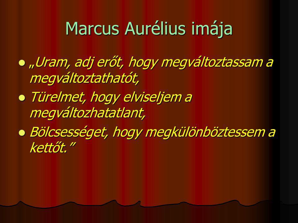 """Marcus Aurélius imája  """"Uram, adj erőt, hogy megváltoztassam a megváltoztathatót,  Türelmet, hogy elviseljem a megváltozhatatlant,  Bölcsességet, hogy megkülönböztessem a kettőt."""