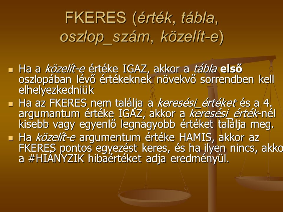 FKERES (érték, tábla, oszlop_szám, közelít-e)  Ha a közelít-e értéke IGAZ, akkor a tábla első oszlopában lévő értékeknek növekvő sorrendben kell elhe