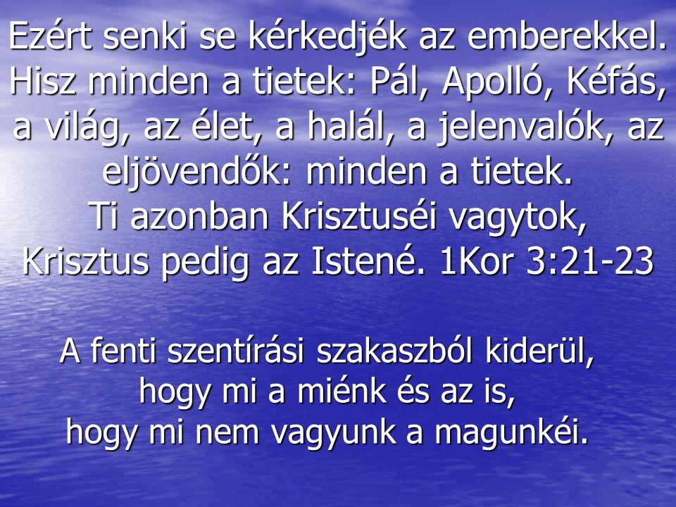 """Tiétek Pál Ennek az igeszakasznak két lényeges mondanivalója van: """"Minden a tiétek! és """"Ti Krisztuséi vagytok! A korinthusi gyülekezetben nagyon sok áldás volt és nagyon sok emberi nyüzsgés, viszálykodás is volt, a sok isteni áldás mellett."""