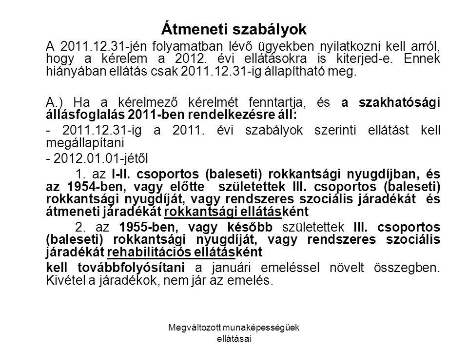 Megváltozott munaképességűek ellátásai Átmeneti szabályok A 2011.12.31-jén folyamatban lévő ügyekben nyilatkozni kell arról, hogy a kérelem a 2012. év