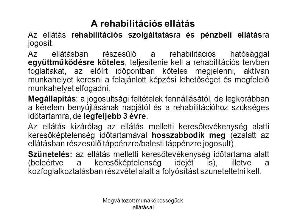Megváltozott munaképességűek ellátásai A rehabilitációs ellátás Az ellátás rehabilitációs szolgáltatásra és pénzbeli ellátásra jogosít. Az ellátásban