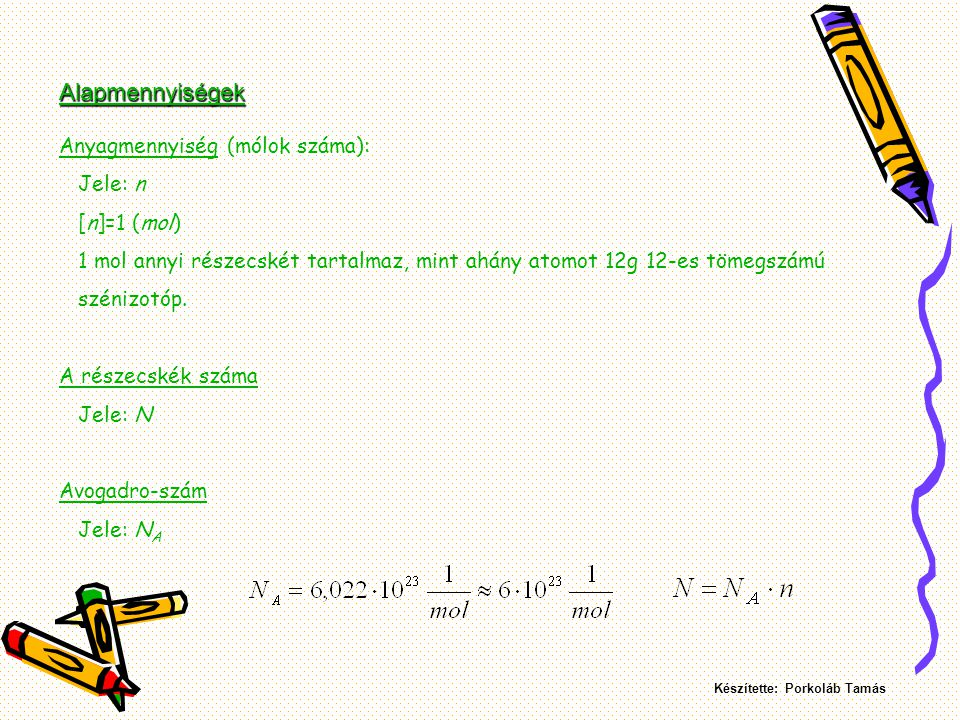 Moláris tömeg: 1 mol gáz tömege Jele: M [M]= 1 vagy 1 Moláris térfogat: 1 mol gáz térfogata Jele: V m [V m ]= Normálállapot: t=0  C, p=101325 Pa Ebben az állapotban bármely ideális gázra: V m =22,41 dm 3 Készítette: Porkoláb Tamás