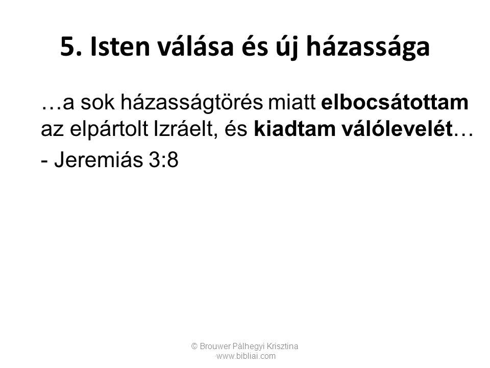 …a sok házasságtörés miatt elbocsátottam az elpártolt Izráelt, és kiadtam válólevelét… - Jeremiás 3:8 © Brouwer Pálhegyi Krisztina ∙www.bibliai.com 5.