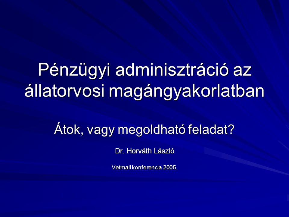 Pénzügyi adminisztráció az állatorvosi magángyakorlatban Átok, vagy megoldható feladat? Dr. Horváth László Vetmail konferencia 2005.