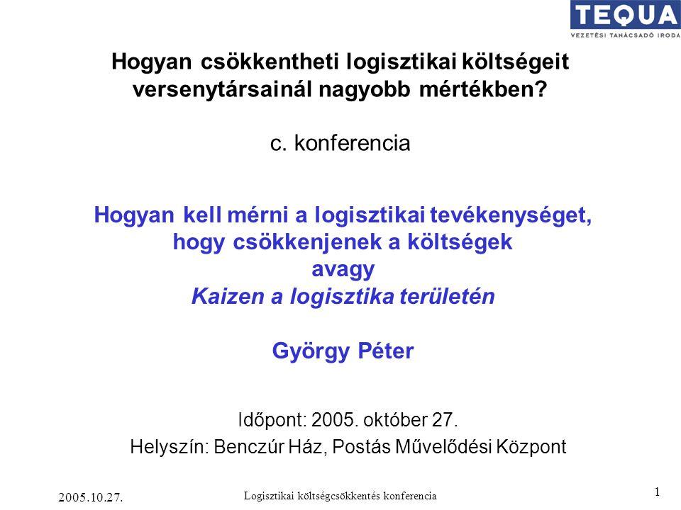 2005.10.27. Logisztikai költségcsökkentés konferencia 1 Hogyan kell mérni a logisztikai tevékenységet, hogy csökkenjenek a költségek avagy Kaizen a lo