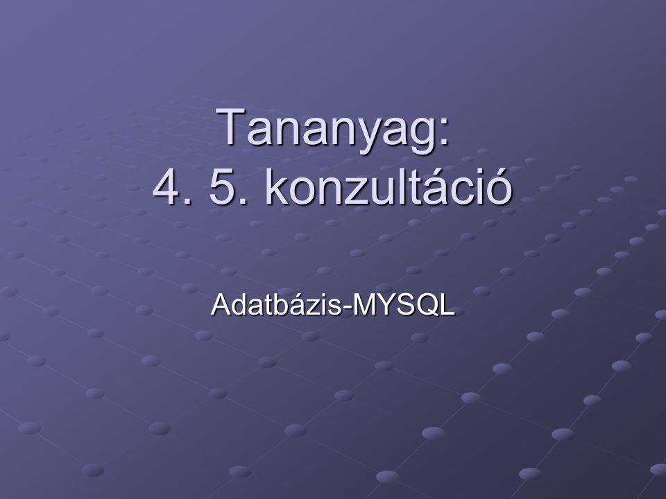 Tananyag: 4. 5. konzultáció Adatbázis-MYSQL