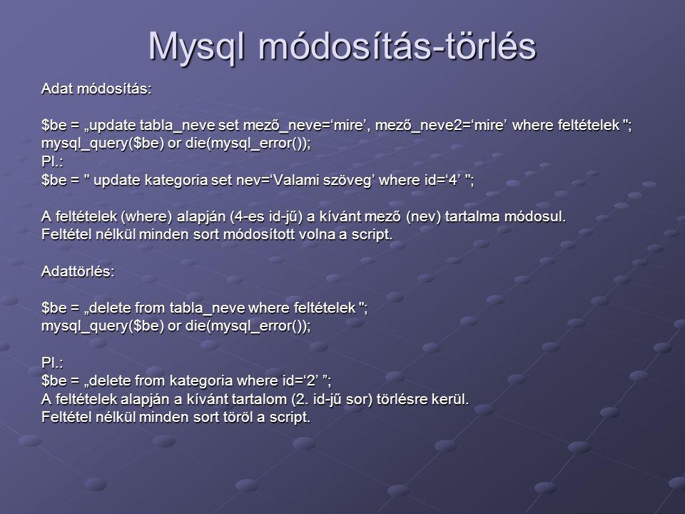 """Mysql módosítás-törlés Adat módosítás: $be = """"update tabla_neve set mező_neve='mire', mező_neve2='mire' where feltételek"""