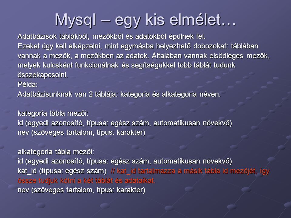 Mysql – egy kis elmélet… Adatbázisok táblákból, mezőkből és adatokból épülnek fel. Ezeket úgy kell elképzelni, mint egymásba helyezhető dobozokat: táb
