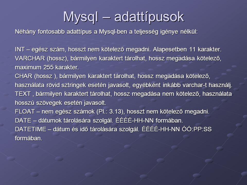 Mysql – adattípusok Néhány fontosabb adattípus a Mysql-ben a teljesség igénye nélkül: INT – egész szám, hosszt nem kötelező megadni. Alapesetben 11 ka