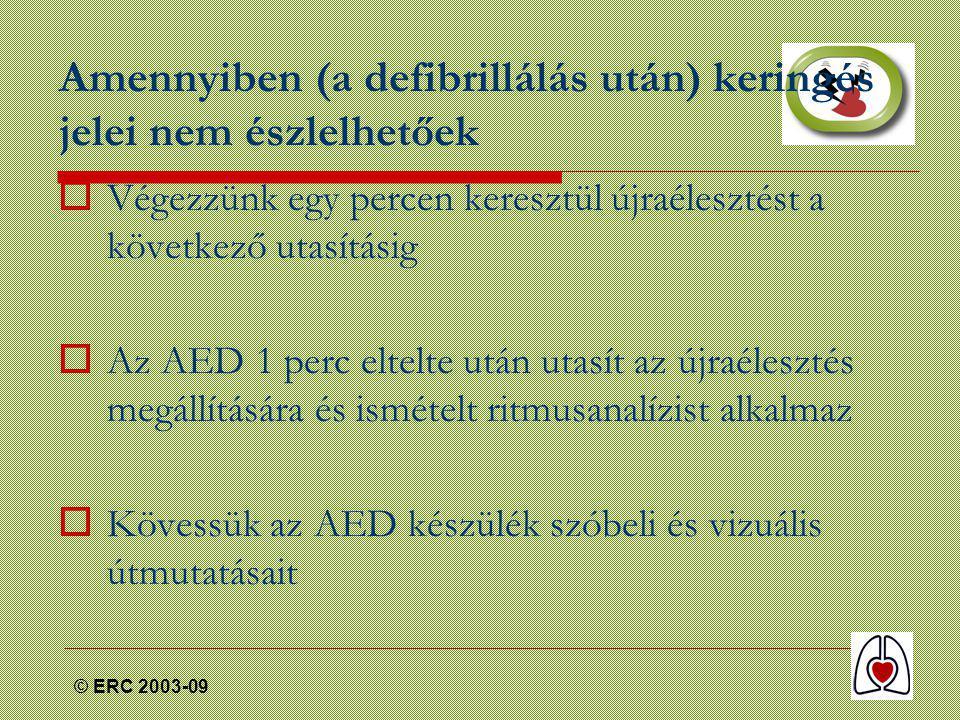 © ERC 2003-09 Amennyiben (a defibrillálás után) keringés jelei nem észlelhetőek  Végezzünk egy percen keresztül újraélesztést a következő utasításig  Az AED 1 perc eltelte után utasít az újraélesztés megállítására és ismételt ritmusanalízist alkalmaz  Kövessük az AED készülék szóbeli és vizuális útmutatásait